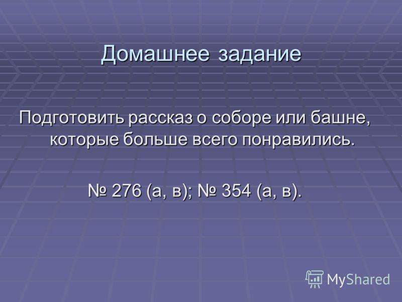 Домашнее задание Подготовить рассказ о соборе или башне, которые больше всего понравились. 276 (а, в); 354 (а, в). 276 (а, в); 354 (а, в).