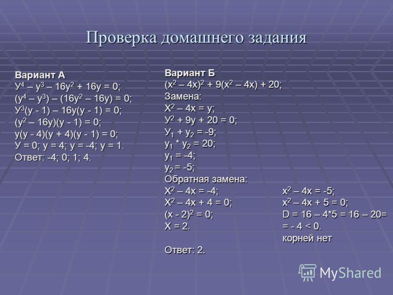 Проверка домашнего задания Вариант А У 4 – у 3 – 16у 2 + 16у = 0; (у 4 – у 3 ) – (16у 2 – 16у) = 0; У 3 (у - 1) – 16у(у - 1) = 0; (у 2 – 16у)(у - 1) = 0; у(у - 4)(у + 4)(у - 1) = 0; У = 0; у = 4; у = -4; у = 1. Ответ: -4; 0; 1; 4. Вариант Б (х 2 – 4х