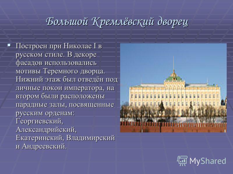 Большой Кремлёвский дворец Построен при Николае I в русском стиле. В декоре фасадов использовались мотивы Теремного дворца. Нижний этаж был отведён под личные покои императора, на втором были расположены парадные залы, посвященные русским орденам: Ге