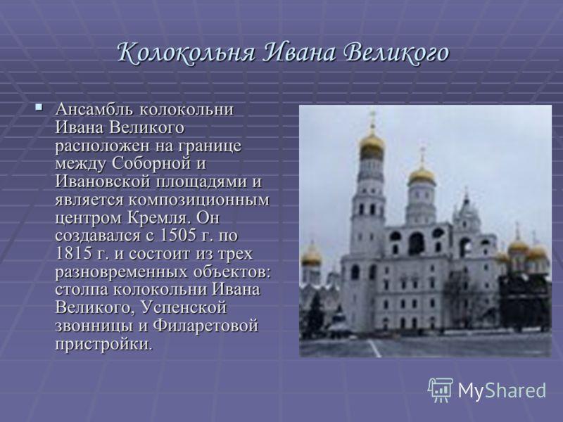 Колокольня Ивана Великого Ансамбль колокольни Ивана Великого расположен на границе между Соборной и Ивановской площадями и является композиционным центром Кремля. Он создавался с 1505 г. по 1815 г. и состоит из трех разновременных объектов: столпа ко
