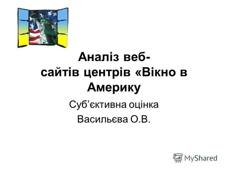 Аналіз веб- сайтів центрів «Вікно в Америку Субєктивна оцінка Васильєва О.В.