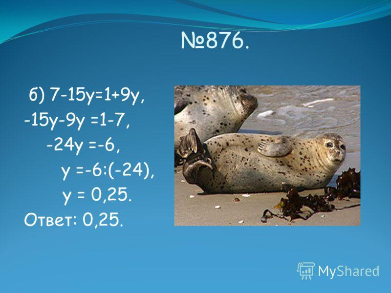 876. б) 7-15у=1+9у, -15у-9у =1-7, -24у =-6, у =-6:(-24), у = 0,25. Ответ: 0,25.
