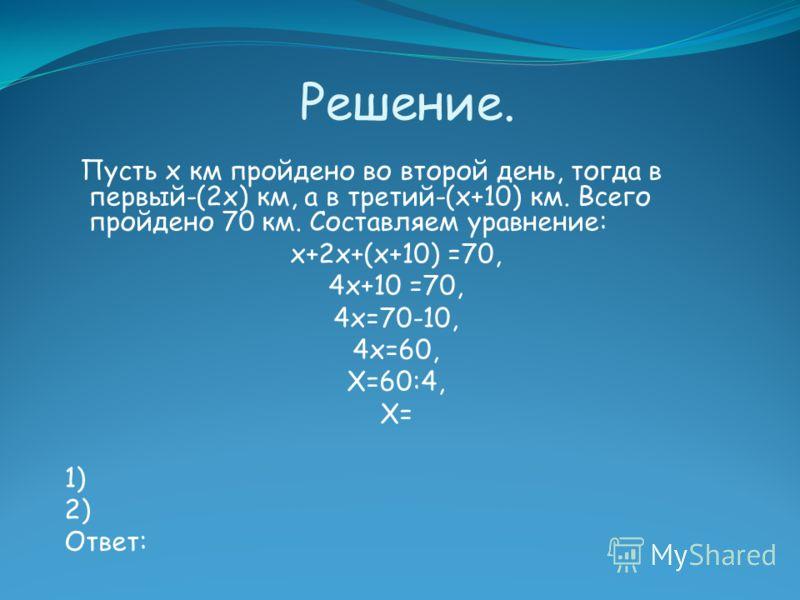 Решение. Пусть х км пройдено во второй день, тогда в первый-(2х) км, а в третий-(х+10) км. Всего пройдено 70 км. Составляем уравнение: х+2х+(х+10) =70, 4х+10 =70, 4х=70-10, 4х=60, Х=60:4, Х= 1) 2) Ответ: