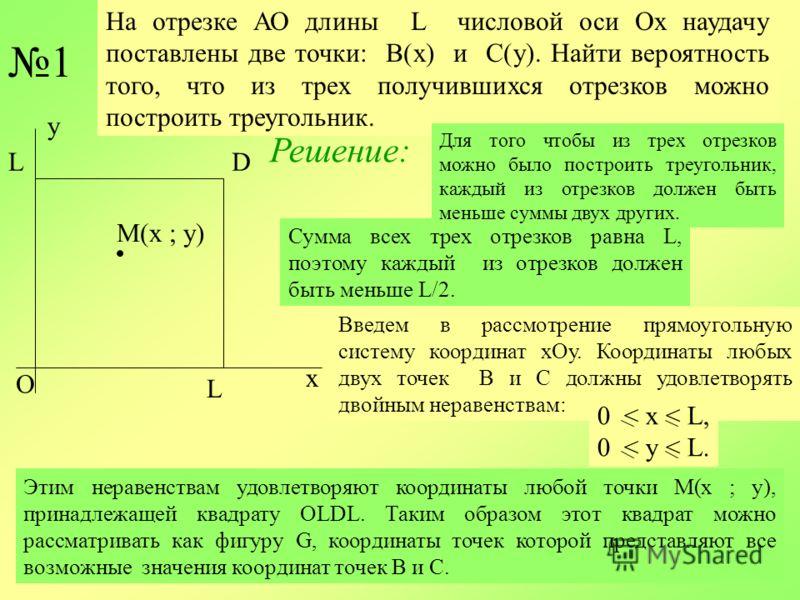 Сумма всех трех отрезков равна L, поэтому каждый из отрезков должен быть меньше L/2. На отрезке АО длины L числовой оси Ох наудачу поставлены две точки: В(х) и С(у). Найти вероятность того, что из трех получившихся отрезков можно построить треугольни