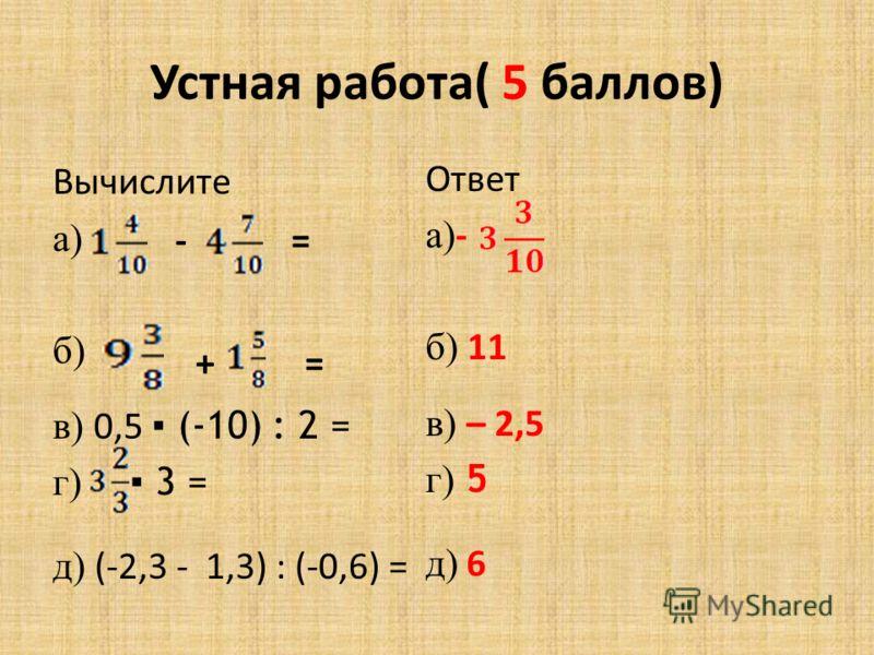 Устная работа( 5 баллов) Вычислите а) б) в) 0,5 (-10) : 2 = г) 3 = д) (-2,3 - 1,3) : (-0,6) = - + = = Ответ а) - б) 11 в) – 2,5 г) 5 д) 6