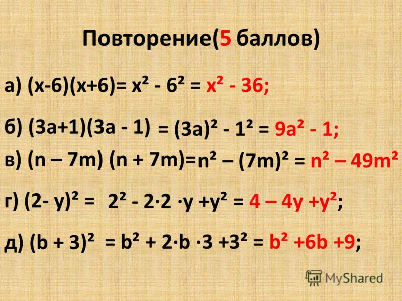 Повторение(5 баллов) а) (х-6)(х+6)= б) (3а+1)(3а - 1) в) (n – 7m) (n + 7m)= г) (2- у)² = д) (b + 3)² х² - 6² = х² - 36; = (3а)² - 1² = 9а² - 1; n² – (7m)² = n² – 49m² 2² - 2·2 ·у +у² = 4 – 4у +у²; = b² + 2·b ·3 +3² = b² +6b +9;