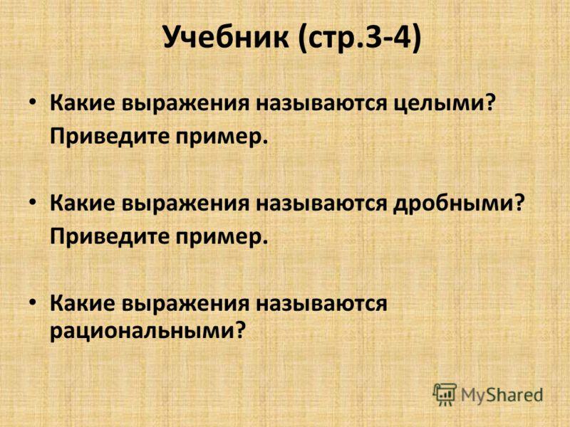 Учебник (стр.3-4) Какие выражения называются целыми? Приведите пример. Какие выражения называются дробными? Приведите пример. Какие выражения называются рациональными?