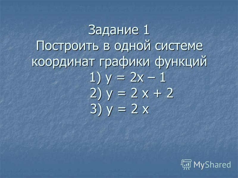 Задание 1 Построить в одной системе координат графики функций 1) у = 2х – 1 2) у = 2 х + 2 3) у = 2 х