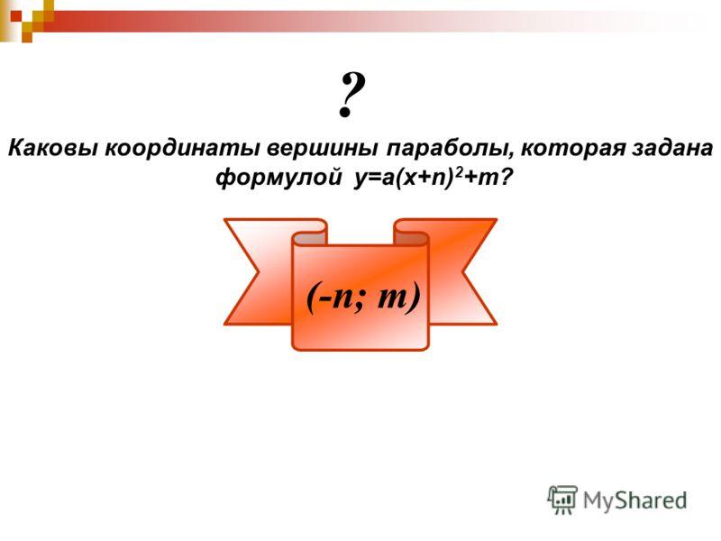 Каковы координаты вершины параболы, которая задана формулой у=а(х+n) 2 +m? ? (-n; m)