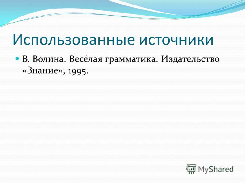 Использованные источники В. Волина. Весёлая грамматика. Издательство «Знание», 1995.
