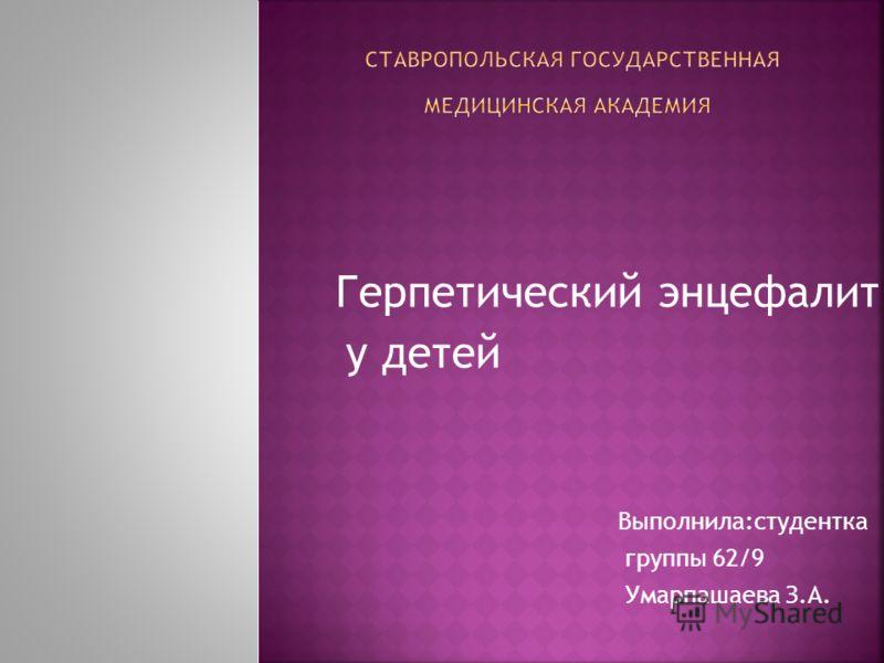 Герпетический энцефалит у детей Выполнила:студентка группы 62/9 Умарпашаева З.А.