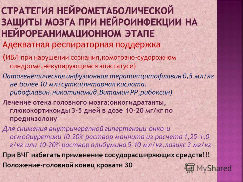 Адекватная респираторная поддержка ( ИВЛ при нарушении сознания,комотозно-судорожном синдроме,некупирующемся эпистатусе) Патогенетическая инфузионная терапия:цитофлавин 0,5 мл/кг не более 10 мл/сутки(янтарная кислота, рибофлавин,никотинамид,Витамин Р