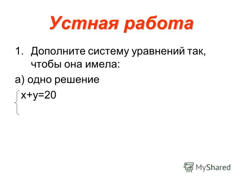Устная работа 1.Дополните систему уравнений так, чтобы она имела: а) одно решение х+у=20