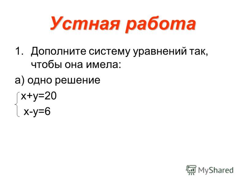 Устная работа 1.Дополните систему уравнений так, чтобы она имела: а) одно решение х+у=20 х-у=6
