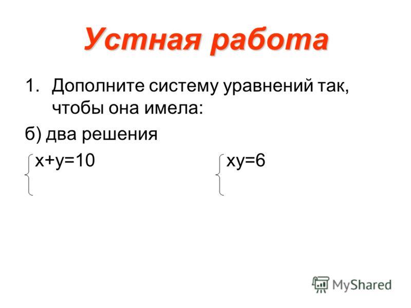 Устная работа 1.Дополните систему уравнений так, чтобы она имела: б) два решения х+у=10 ху=6