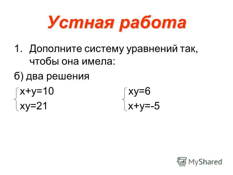Устная работа 1.Дополните систему уравнений так, чтобы она имела: б) два решения х+у=10 ху=6 ху=21 х+у=-5