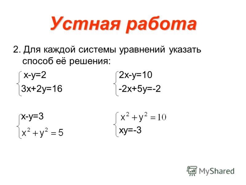Устная работа 2. Для каждой системы уравнений указать способ её решения: х-у=2 2х-у=10 3х+2у=16 -2х+5у=-2 х-у=3 ху=-3