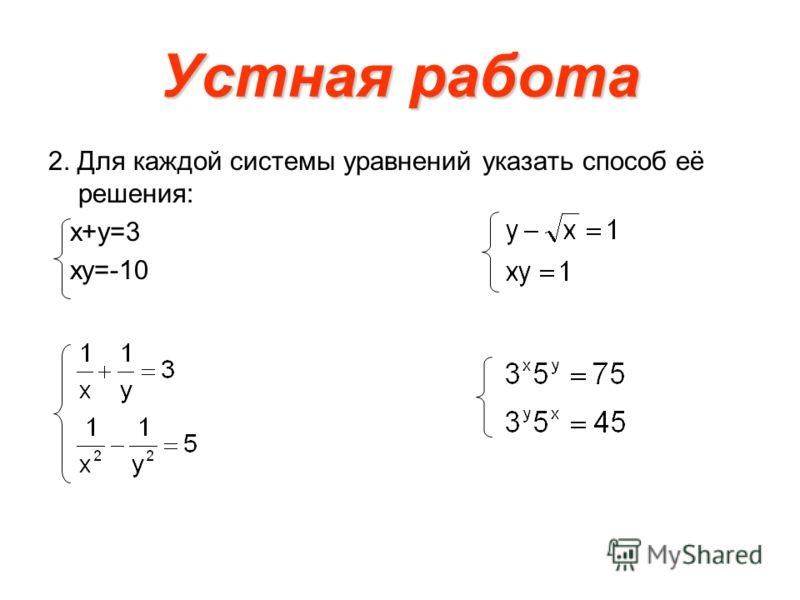 Устная работа 2. Для каждой системы уравнений указать способ её решения: х+у=3 ху=-10