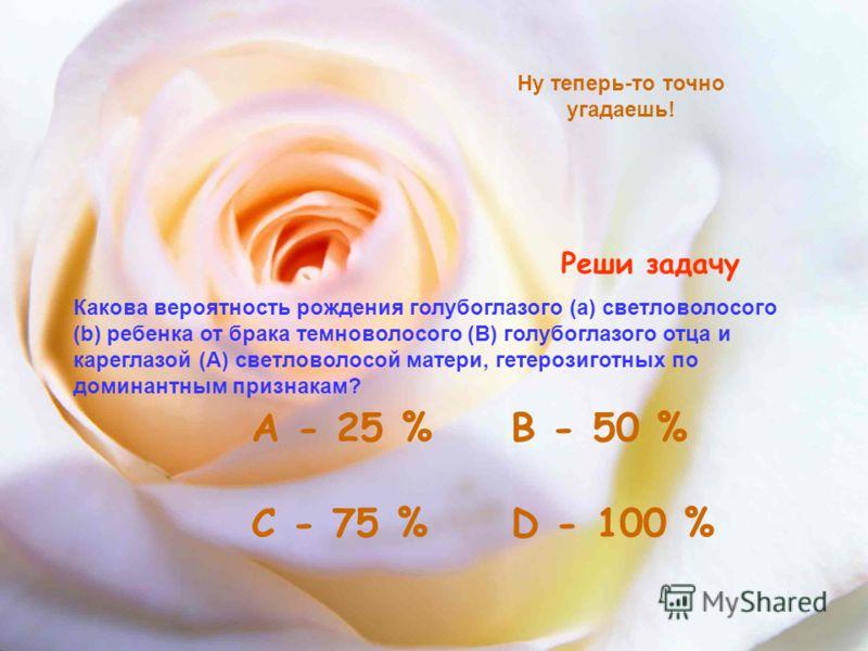 Реши задачу Какова вероятность рождения голубоглазого (а) светловолосого (b) ребенка от брака темноволосого (В) голубоглазого отца и кареглазой (А) светловолосой матери, гетерозиготных по доминантным признакам? А - 25 % С - 75 %D - 100 % В - 50 % Ну