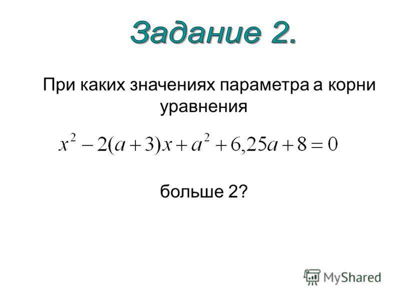 При каких значениях параметра а корни уравнения больше 2?