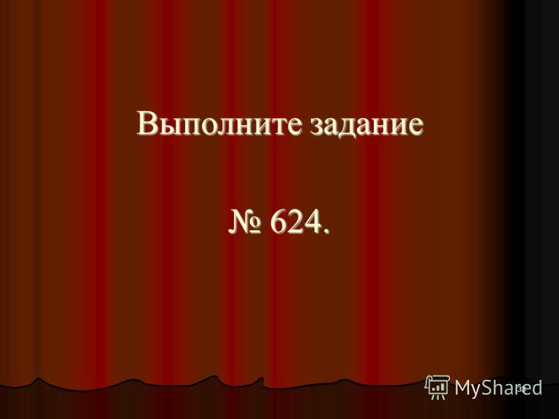 33 Выполните задание 624. 624.