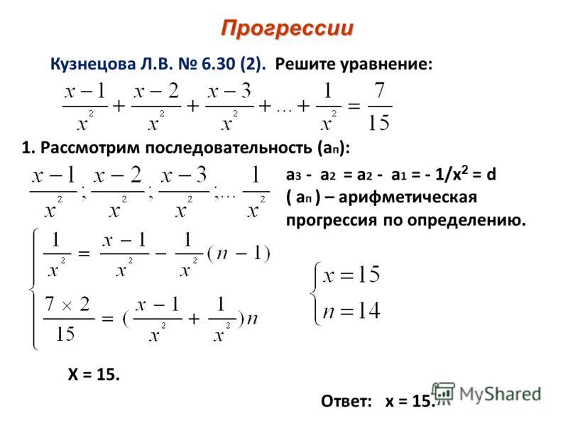 Прогрессии Кузнецова Л.В. 6.30 (2). Решите уравнение: 1. Рассмотрим последовательность (а п ): а 3 - а 2 = а 2 - а 1 = - 1/х 2 = d ( а п ) – арифметическая прогрессия по определению. Х = 15. Ответ: х = 15.