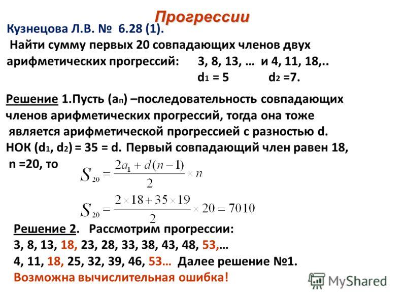Прогрессии Кузнецова Л.В. 6.28 (1). Найти сумму первых 20 совпадающих членов двух арифметических прогрессий: 3, 8, 13, … и 4, 11, 18,.. d 1 = 5 d 2 =7. Решение 1.Пусть (а п ) –последовательность совпадающих членов арифметических прогрессий, тогда она