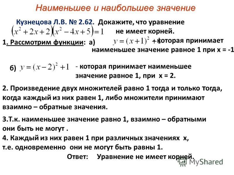 Наименьшее и наибольшее значение Кузнецова Л.В. 2.62. Докажите, что уравнение не имеет корней. 1. Рассмотрим функции: а) - которая принимает наименьшее значение равное 1 при х = -1 б) - которая принимает наименьшее значение равное 1, при х = 2. 2. Пр
