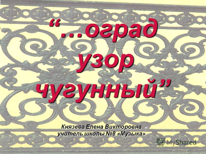…оград узор чугунный Князева Елена Викторовна учитель школы 8 «Музыка»