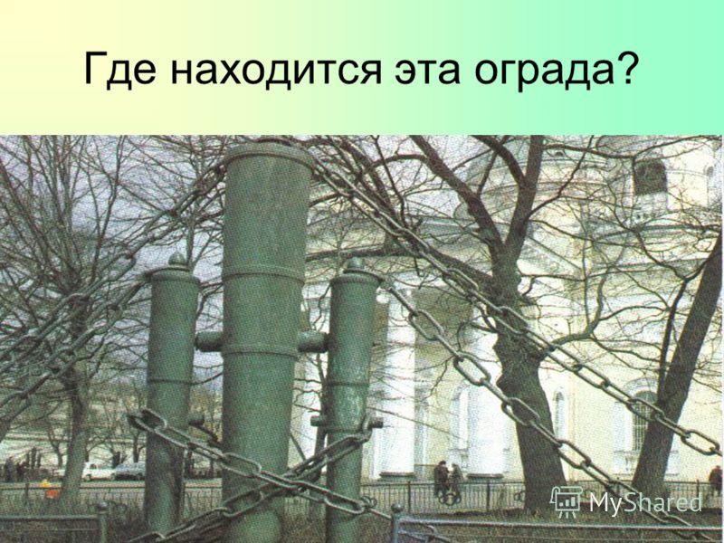 Где находится эта ограда? 1.У Летнего сада 2.У Михайловского сада 3.У Казанского собора 4.У Спасо-Преображенского собора 5.На Аничковом мосту