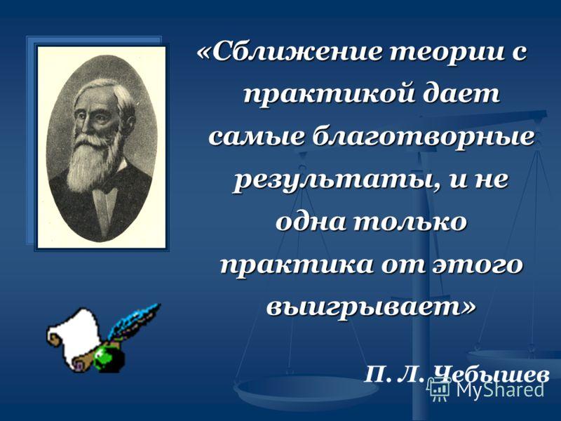 «Сближение теории с практикой дает самые благотворные результаты, и не одна только практика от этого выигрывает» П. Л. Чебышев