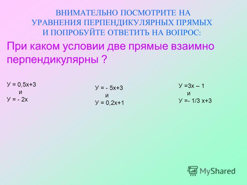ВНИМАТЕЛЬНО ПОСМОТРИТЕ НА УРАВНЕНИЯ ПЕРПЕНДИКУЛЯРНЫХ ПРЯМЫХ И ПОПРОБУЙТЕ ОТВЕТИТЬ НА ВОПРОС : При каком условии две прямые взаимно перпендикулярны ? У = 0,5х+3 и У = - 2х У = - 5х+3 и У = 0,2х+1 У =3х – 1 и У =- 1/3 х+3