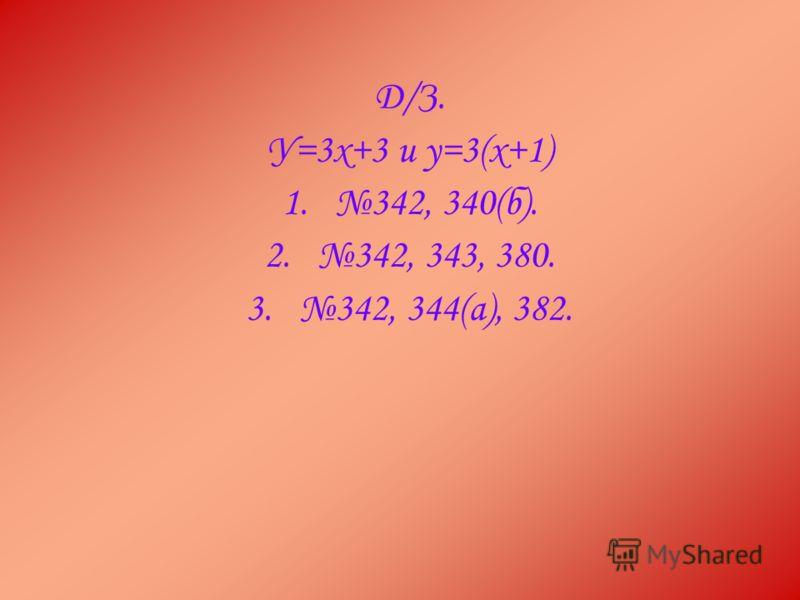 Д/З. У=3х+3 и у=3(х+1) 1.342, 340(б). 2.342, 343, 380. 3.342, 344(а), 382.