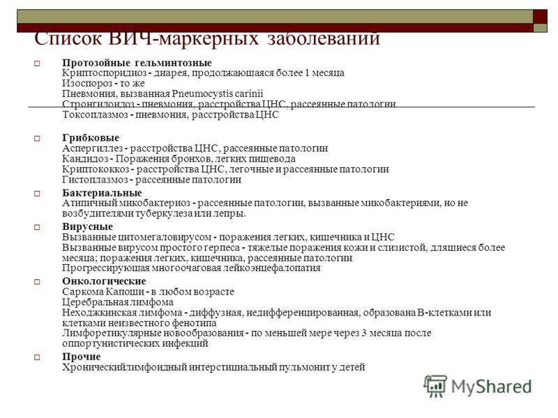 Список ВИЧ-маркерных заболеваний Протозойные гельминтозные Криптоспоридиоз - диарея, продолжающаяся более 1 месяца Изоспороз - то же Пневмония, вызванная Pneumocystis carinii Стронгилоидоз - пневмония, расстройства ЦНС, рассеянные патологии Токсоплаз
