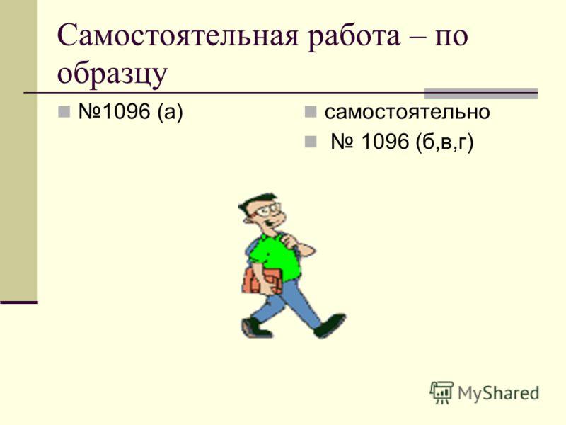 Самостоятельная работа – по образцу 1096 (а) самостоятельно 1096 (б,в,г)