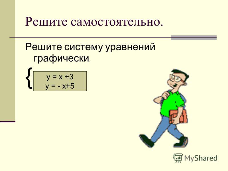 Решите самостоятельно. Решите систему уравнений графически. { у = х +3 у = - х+5