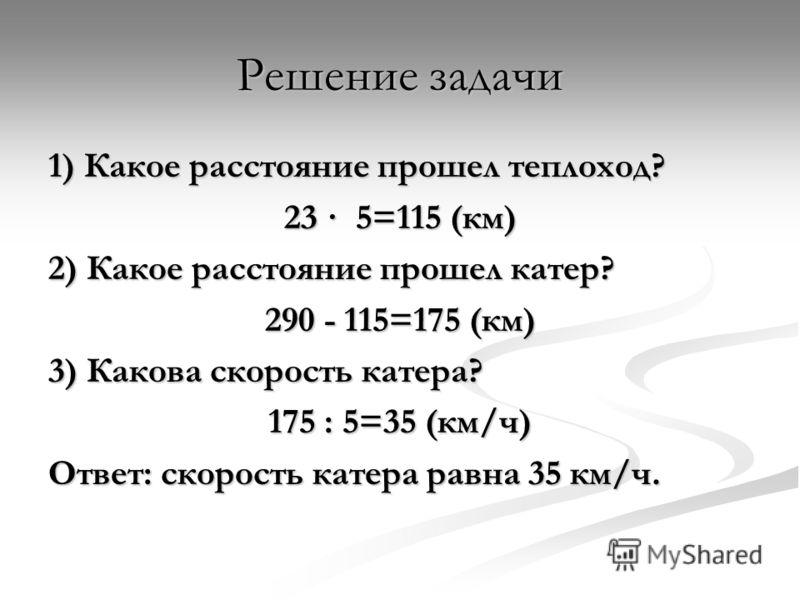 Решение задачи 1) Какое расстояние прошел теплоход? 23 · 5=115 (км) 2) Какое расстояние прошел катер? 290 - 115=175 (км) 3) Какова скорость катера? 175 : 5=35 (км/ч) Ответ: скорость катера равна 35 км/ч.