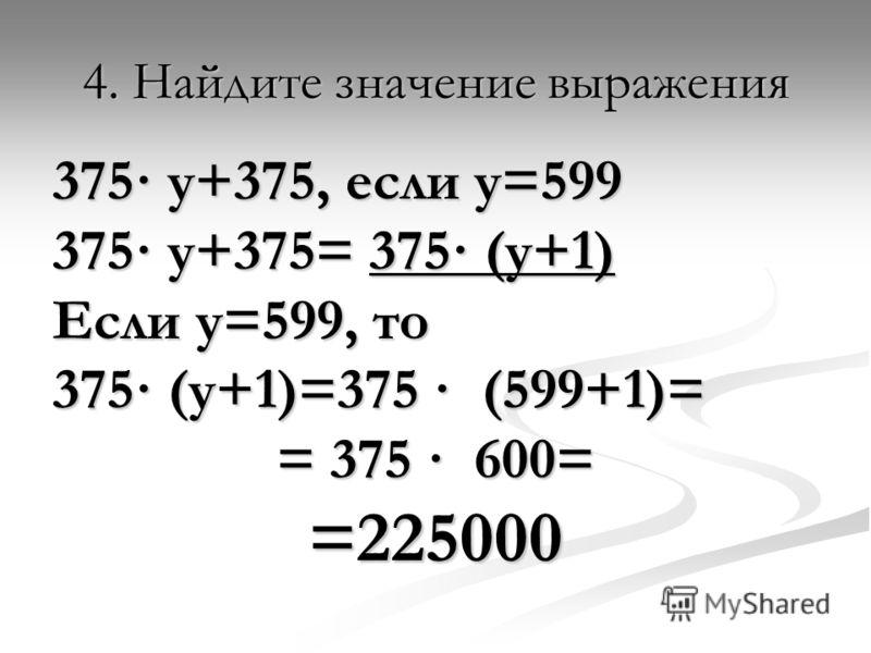 4. Найдите значение выражения 375· у+375, если у=599 375· у+375= 375· (у+1) Если у=599, то 375· (у+1)=375 · (599+1)= = 375 · 600= =225000