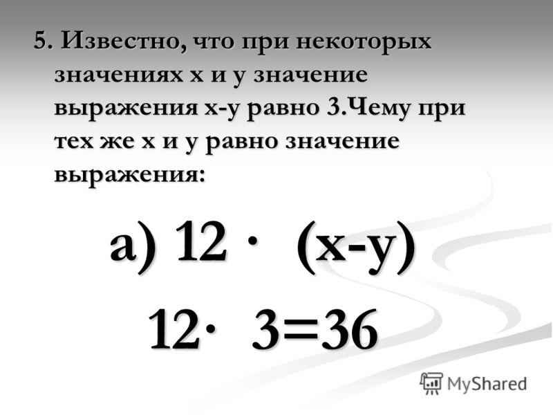 5. Известно, что при некоторых значениях х и у значение выражения х-у равно 3.Чему при тех же х и у равно значение выражения: а) 12 · (х-у) 12· 3=36