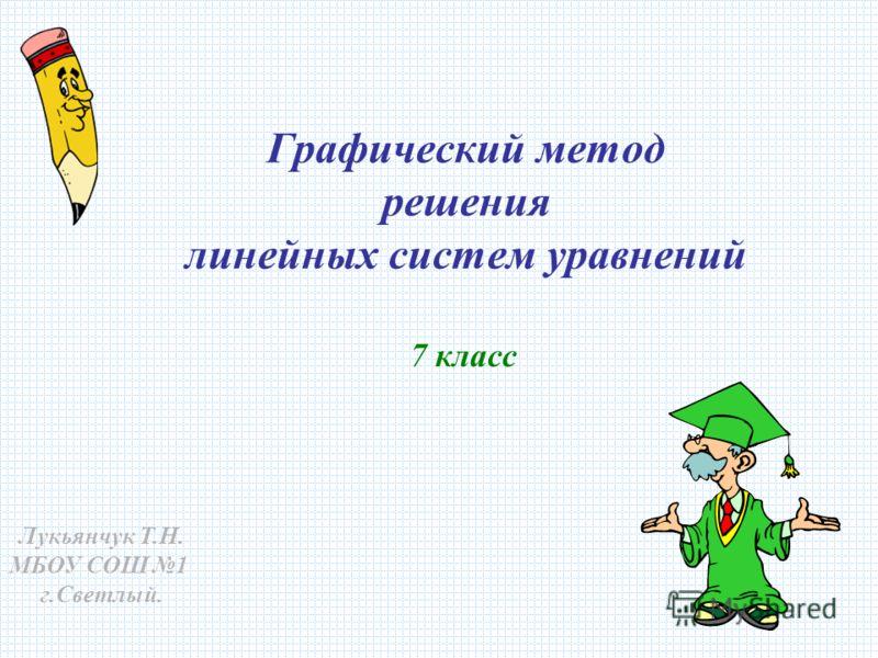 Графический метод решения линейных систем уравнений 7 класс Лукьянчук Т.Н. МБОУ СОШ 1 г.Светлый.