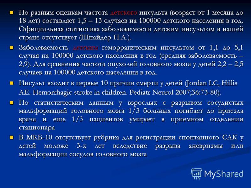 По разным оценкам частота детского инсульта (возраст от 1 месяца до 18 лет) составляет 1,5 – 13 случаев на 100000 детского населения в год. Официальная статистика заболеваемости детским инсультом в нашей стране отсутствует (Шнайдер Н.А.). По разным о