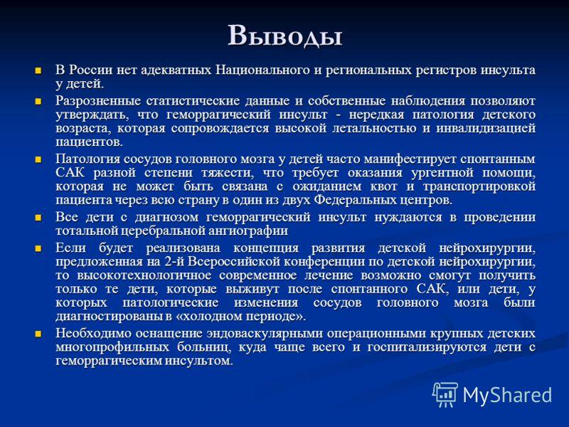 Выводы В России нет адекватных Национального и региональных регистров инсульта у детей. В России нет адекватных Национального и региональных регистров инсульта у детей. Разрозненные статистические данные и собственные наблюдения позволяют утверждать,