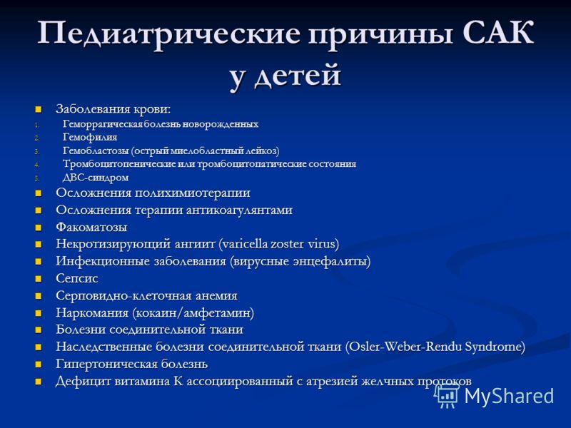 Педиатрические причины САК у детей Заболевания крови: Заболевания крови: 1. Геморрагическая болезнь новорожденных 2. Гемофилия 3. Гемобластозы (острый миелобластный лейкоз) 4. Тромбоцитопенические или тромбоцитопатические состояния 5. ДВС-синдром Осл