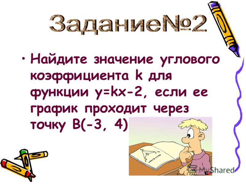 Найдите значение углового коэффициента k для функции y=kx-2, если ее график проходит через точку В(-3, 4).