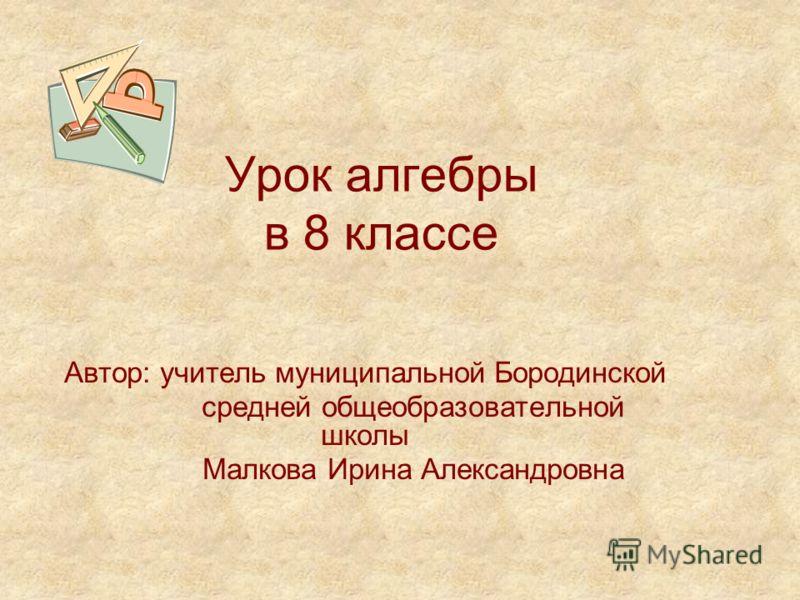 Урок алгебры в 8 классе Автор: учитель муниципальной Бородинской средней общеобразовательной школы Малкова Ирина Александровна