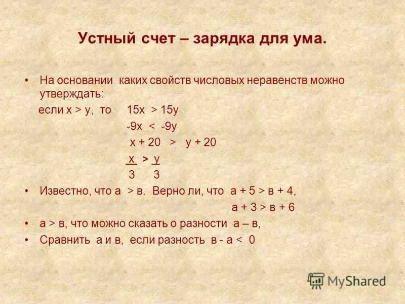 Устный счет – зарядка для ума. На основании каких свойств числовых неравенств можно утверждать: если х > у, то 15х > 15у -9х < -9у х + 20 > у + 20 х > у 3 3 Известно, что а > в. Верно ли, что а + 5 > в + 4, а + 3 > в + 6 а > в, что можно сказать о ра