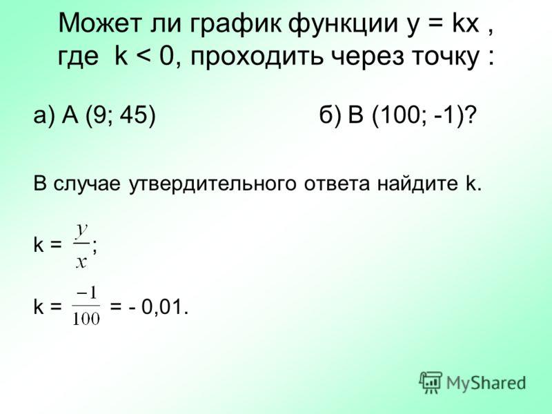 Может ли график функции y = kx, где k < 0, проходить через точку : а) А (9; 45) б) В (100; -1)? В случае утвердительного ответа найдите k. k = ; k = = - 0,01.