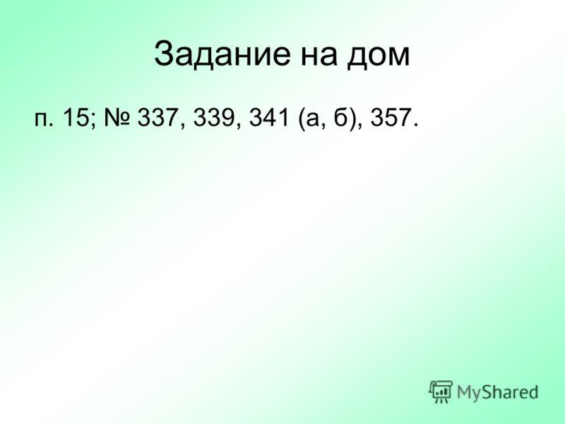 Задание на дом п. 15; 337, 339, 341 (а, б), 357.