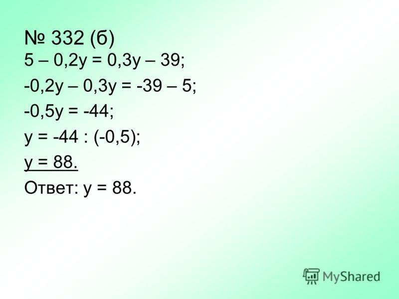 332 (б) 5 – 0,2у = 0,3у – 39; -0,2у – 0,3у = -39 – 5; -0,5у = -44; у = -44 : (-0,5); у = 88. Ответ: у = 88.