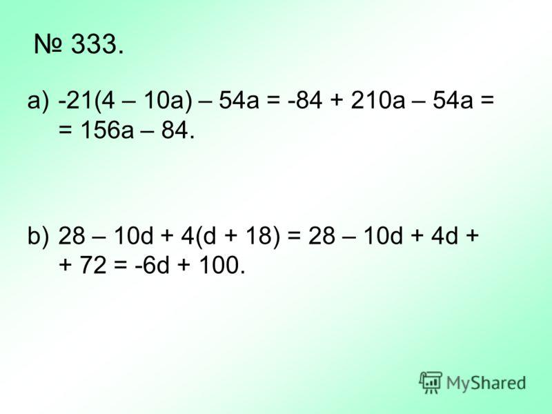 333. a)-21(4 – 10a) – 54a = -84 + 210a – 54a = = 156a – 84. b)28 – 10d + 4(d + 18) = 28 – 10d + 4d + + 72 = -6d + 100.